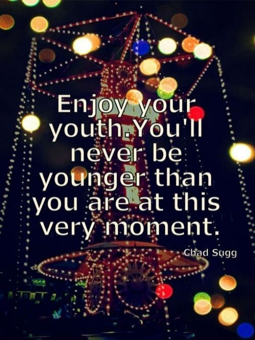 Enjoy your youth. You will never be younger than you are at this very moment.