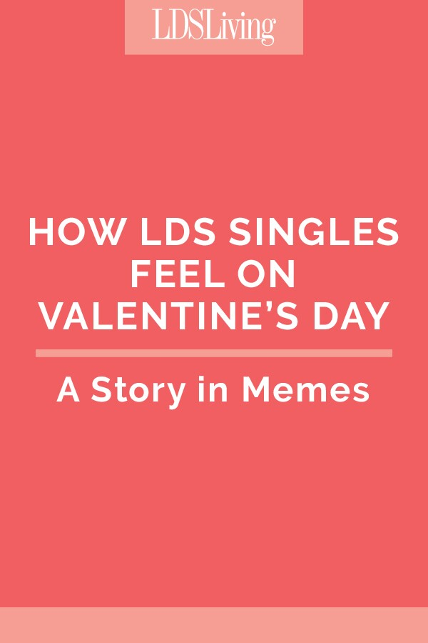How LDS Singles Feel on Valentine's Day: A Story in Memes