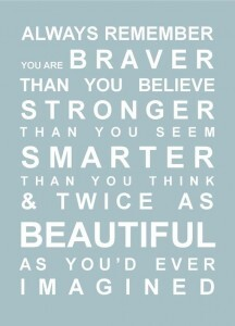 Always remember, you are braver than you believe, stronger than you seem, smarter than you think, and twice as beautiful as you'd ever imagined.