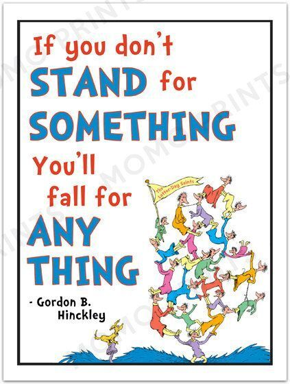 If you don't stand for something, you'll fall for anything. -Gordon B. Hinckley