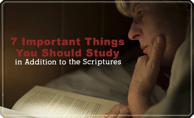 7 Important Things You Should Study in Addition to the Scriptures